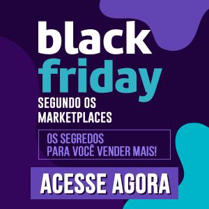 Black Friday Segundo os Marketplaces - Os Segredos para Você Vender Mais!